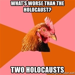 Anti Joke Chicken - what's worse than the holocaust? Two holocausts