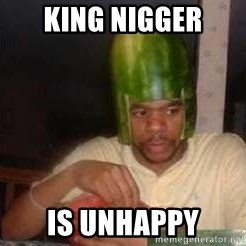 king nigger - King nigger is unhappy