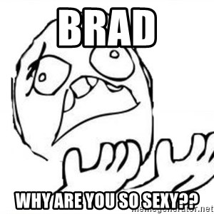 WHY SUFFERING GUY - Brad why are you so sexy??