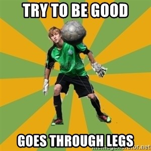 Golkeeper man  - try to be good goes through legs