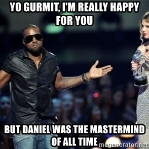 Kanye West Just Sayin - yo gurmit, i'm really happy for you but daniel was the mastermind of all time
