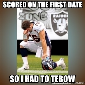 Had To Tebow - scored on the first date so i had to tebow