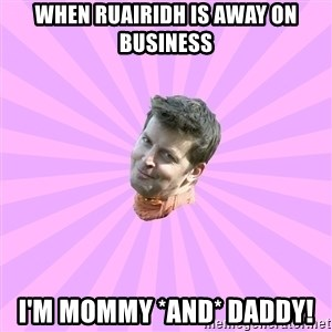 Sassy Gay Friend - WHEN RUAIRIDH IS AWAY ON BUSINESS I'M MOMMY *AND* DADDY!