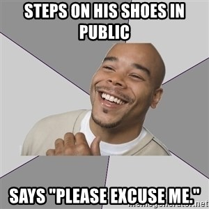"Good Guy Tyrone - Steps on his shoes in public Says ""Please Excuse Me."""