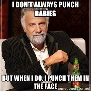 The Most Interesting Man In The World - I don't always punch babies but when i do, i punch them in the face