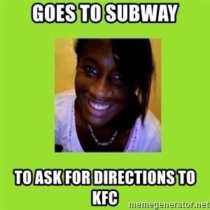 Stereotypical Black Girl - goes to subway to ask for directions to kfc