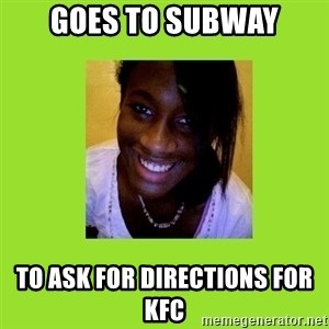 Stereotypical Black Girl - Goes to subway to ask for directions for kfc