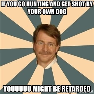 Jeff Foxworthy - IF YOU GO HUNTING AND GET SHOT BY YOUR OWN DOG YOUUUUU MIGHT BE RETARDED