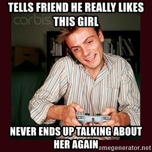 Scumbag Long Distance Boyfriend - Tells friend he really likes this girl never ends up talking about her again