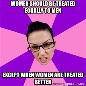 Privilege Denying Feminist - women should be treated EQUALLY to men except when women are treated better