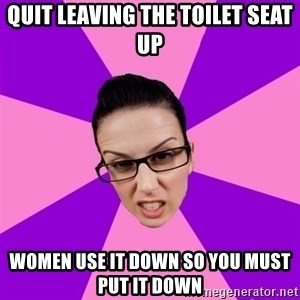 Privilege Denying Feminist - quit leaving the toilet seat up women use it down so you must put it down