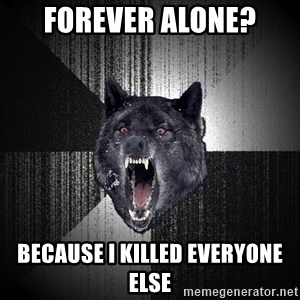 Insanity Wolf - Forever alone? Because I killed everyone else
