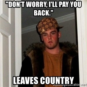 """Scumbag Steve - """"Don't worry, I'll pay you back."""" leaves country"""
