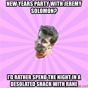 Sassy Gay Friend - New years party with jeremy solomon? I'd rather spend the night in a desolated shack with rane