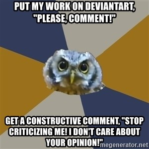 """Art Newbie Owl - put my work on deviantart, """"please, comment!"""" get a constructive comment, """"STOP CRITIcizing me! I don't care about your opinion!"""""""