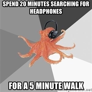 Music Nerd Octopus - Spend 20 minutes searching for headphones For a 5 minute walk