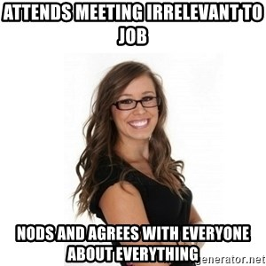Overachieving Office Girl - attends meeting irrelevant to job nods and agrees with everyone about everything