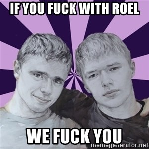 the best brothers - IF YOU FUCK WITH ROEL WE FUCK YOU