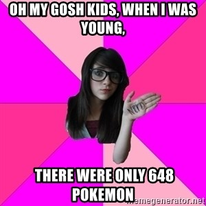 Idiot Nerd Girl - oh my gosh kids, When I was young,   there were only 648 Pokemon