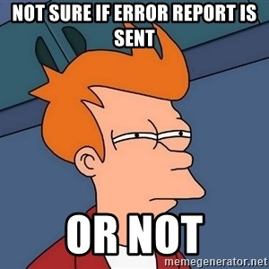 Futurama Fry - not sure if error report is sent or not