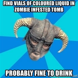 skyrim stan - find vials of coloured liquid in zombie infested tomb probably fine to drink