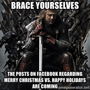 Eddard Stark - Brace yourselves The posts on facebook regarding merry christmas vs. happy holidays are coming