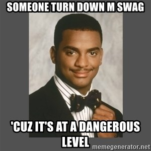 SWAG - someone turn down m swag 'cuz it's at a dangerous level
