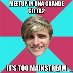 George is too Mainstream. - meetup in una grande città? it's too mainstream