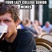 The Lazy College Senior - YOUR LAZY COLLEGE SENIOR mEMES