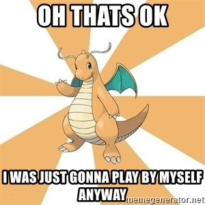 Dragonite Dad - Oh thats ok i was just gonna play by myself anyway