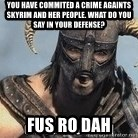 Skyrim Meme Generator - you have commited a crime againts skyrim and her people. what do you say in your defense? fus ro dah