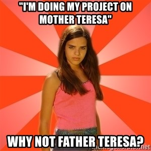 "Jealous Girl - ""I'm doing my project on Mother Teresa"" WHY NOT FATHER TERESA?"