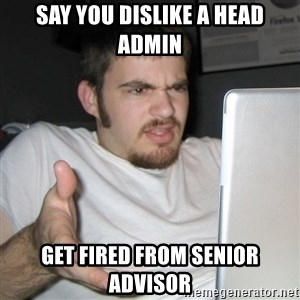 Wtf Shz - say you dislike a head admin get fired from senior advisor