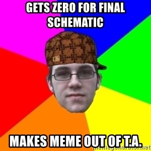 Scumbag Student - Gets ZERO FOR FINAL SCHEMATIC MAKES MEME OUT OF T.A.