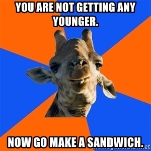 Douchebag Giraffe - You are not getting any younger. now go make a sandwich.