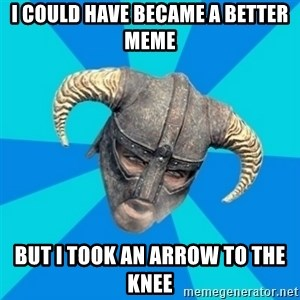 skyrim stan - I could have became a better meme But I took an arrow to the knee