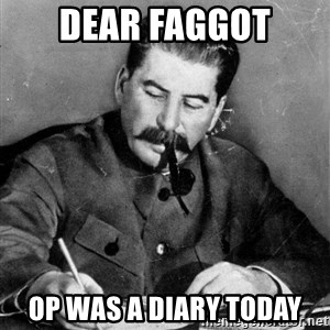 Stalin Diary - DEAR FAGGOT OP WAS A DIARY TODAY