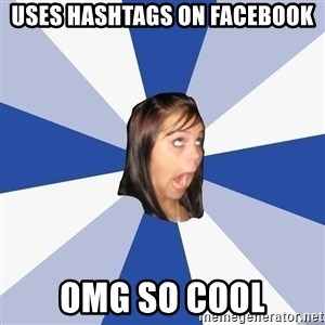 Annoying Facebook Girl - uses hashtags on facebook omg so cool