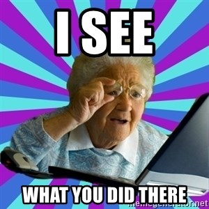 old lady - i see what you did there