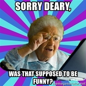 old lady - sorry deary, was that supposed to be funny?