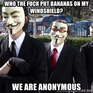 AnonymousA - who the fuck put bananas on my windshield? we are anonymous
