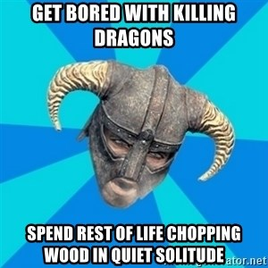 skyrim stan - get bored with killing dragons spend rest of life chopping wood in quiet solitude