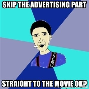 Usual student of journalistic - skip the advertising part straight to the movie ok?