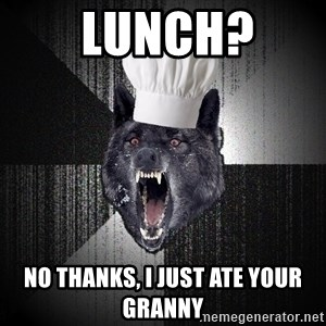 Insanity Wolf -  lunch?  no thanks, i just ate your granny