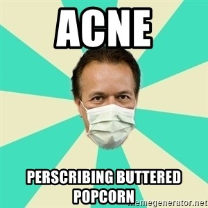 Bad Advice Doctor  - Acne Perscribing buttered popcorn