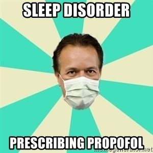 Bad Advice Doctor  - sleep disorder PRESCRIBING propofol