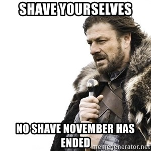 Winter is Coming - Shave yourselves NO SHave november has ended