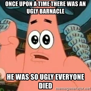 Patrick Says - Once upon a time There was an ugly barnacle he was so ugly everyone died
