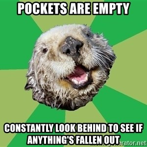 Ocd Otter - Pockets are empty constantly look behind to see if anything's fallen out