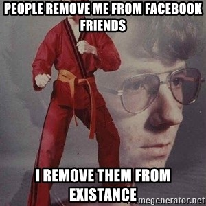 Karate Kyle - people remove me from facebook friends i remove them from existance